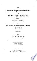 Die Päbstelei im Protestantismus: der Tod der deutschen Reformation, wie der evangelischen Freiheit; und die Aufgabe der Landessynode zu Berlin im Junius 1846. Zweite Auflage