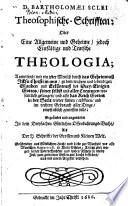 Theosophische Schrifften  oder eine allgemeine und geheime  jedoch einf  ltige und teutsche Theologia  etc