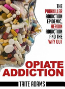 Opiate Addiction   The Painkiller Addiction Epidemic  Heroin Addiction and the Way Out