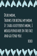 Dear Mom Thanks For Being My Mom If I Had A Different Mom I Would Punch Her In The Face And Go Find You