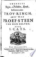 's Werelts begin, midden, eynde, besloten in den trouringh, met den proef-steen van den selven. (I. Cats Lof-sangh op het gheestelyck houwelick van Godes Sone.) In verse. With engravings