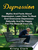 Depression   Myths and Facts About Depression  Learn How to Beat and Overcome Depression Naturally and Be Happy for the Rest of Your Life