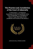 The Practice and Jurisdiction of the Court of Admiralty  In Three Parts  I  an Historical Examination of the Civil Jurisdiction of the Court of Admira