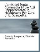 L'Amis Del Pap; Commedia in Tre Atti Rappresentata in Napoletano Per Cura Di E. Scarpetta.