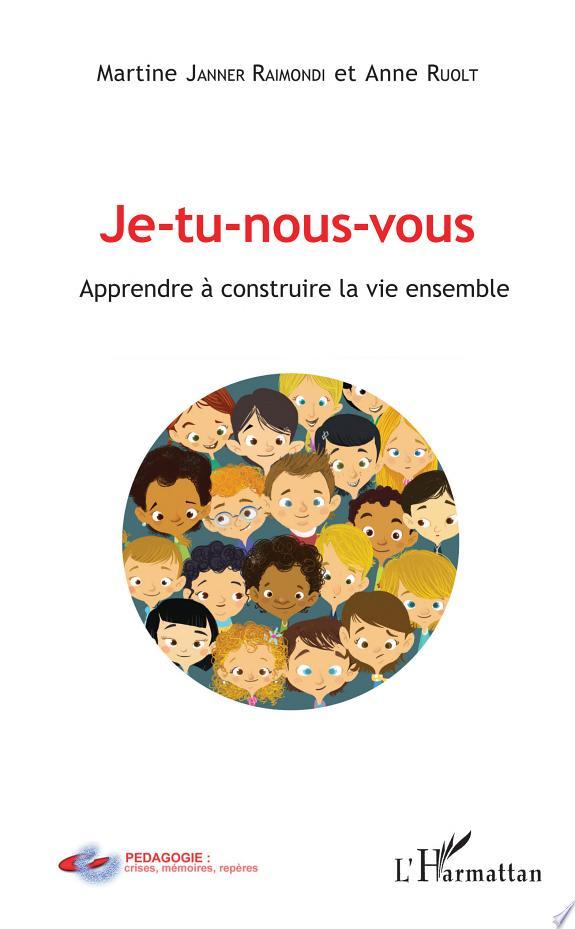 Je-tu-nous-vous : apprendre à construire la vie ensemble / Martine Janner Raimondi, Anne Ruolt.- Paris : Éditions l'Harmattan , copyright 2017