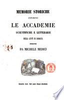 Memorie storiche intorno le accademie scientifiche e letterarie della citt   di Bologna scritte da Michele Medici