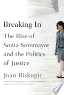 Breaking In  The Rise of Sonia Sotomayor and the Politics of Justice