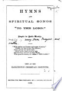 Hymns and Spiritual Songs to the Lord  Adapted for public worship     Used at the Harlington Christian Institute   Compiled by H  O  Meyers and another