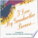 I Love My Grandmother Because . . . : the authors why they love their grandparents...