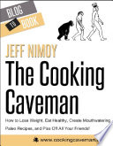 The Cooking Caveman  How to Lose Weight  Eat Healthy  Create Mouthwatering Paleo Recipes  and Piss Off All Your Friends