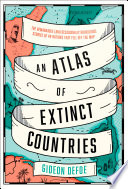An Atlas of Extinct Countries: The Remarkable (and Occasionally Ridiculous) Stories of 48 Nations that Fell off the Map Book Cover