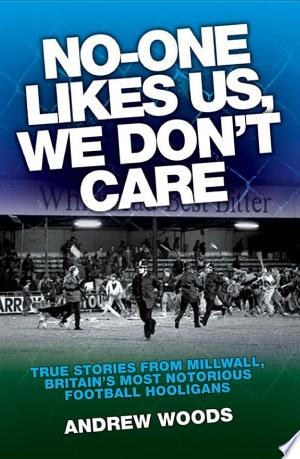 No One Like Us, We Don't Care: True Stories from Millwall, Britain's Most Notorious Football Holigans - ISBN:9781843584520