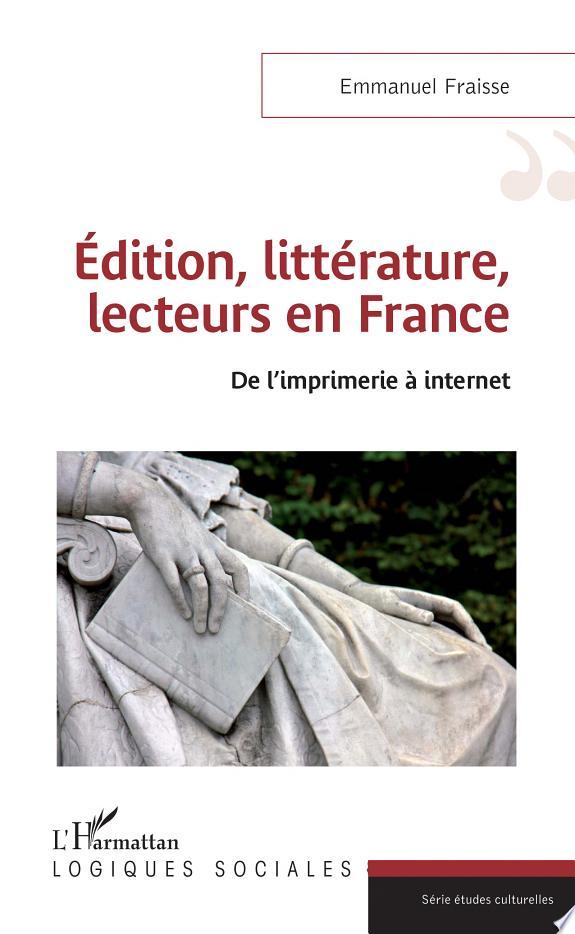Édition, littérature, lecteurs en France : de l'imprimerie à internet / Emmanuel Fraisse.- Paris : l'Harmattan , DL 2017