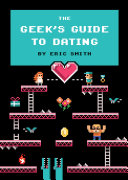 The Geek's Guide To Dating : filled with 8-bit illustrations, reveals the perils...