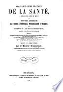 Véritable guide pratique de la santé, à l'usage des gens du monde; ou Histoire complète de l'homme anatomique physiologique et malade, avec préceptes de l'art de se guérir soi-même ... Deuxième édition