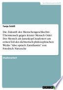 """Die Zukunft des Menschengeschlechts: Übermensch gegen letzter Mensch Oder: Der Mensch als Januskopf Analysiert am ersten Teil des dichterisch-philosophischen Werks """"Also sprach Zarathustra"""" von Friedrich Nietzsche"""
