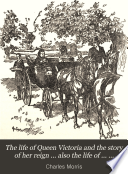 The Life of Queen Victoria and the Story of Her Reign