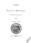 Pioneer History of Milwaukee  from the First American Settlement in 1833     with a Topographical Description  as it Appeared in a State of Nature      1840 1846  1881 Book PDF