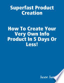 Superfast Product Creation  Create Your Own Info Product In 5 Days or Less