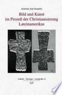 Bild und Kunst im Prozess der Christianisierung Lateinamerikas