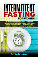 Intermittent Fasting For Women The Complete Beginners Guide For Weight Loss Burn Fat Heal Your Body Through The Special Intermittent Process And Li