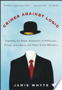 Crimes Against Logic  Exposing the Bogus Arguments of Politicians  Priests  Journalists  and Other Serial Offenders