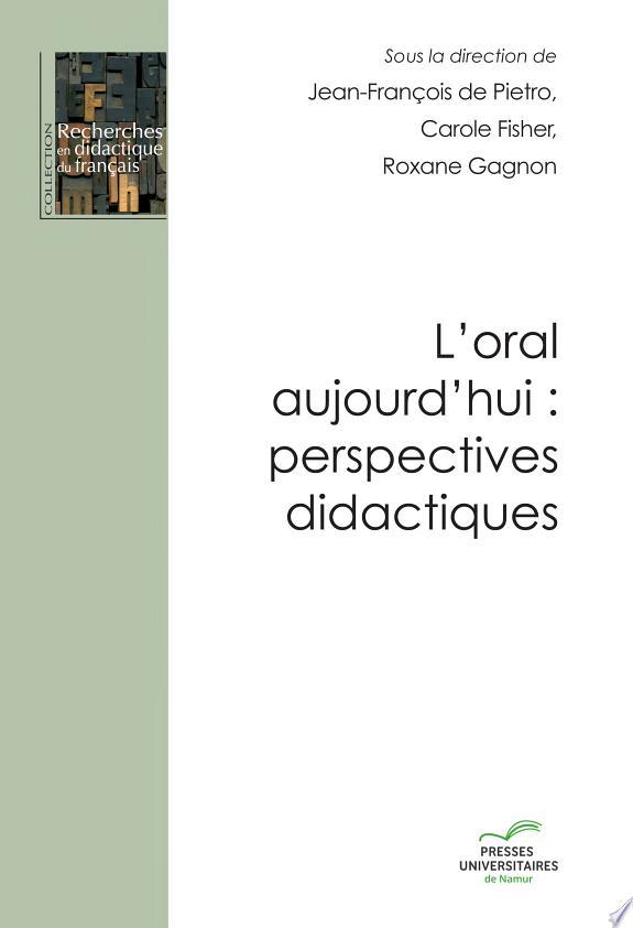 L'oral aujourd'hui : perspectives didactiques / sous la direction de Jean-François de Pietro, Carole Fischer et Roxane Gagnon ; [publié par l'] Association internationale pour la recherche en didactique du français ; en collaboration avec l'Institut de recherche et de documentation pédagogique de Neuchâtel (IRDP) et le Centre d'études et de documentation pour l'enseignement du français de l'Université de Namur.- Namur (Belgique) : Presses Universitaires de Namur , DL 2017