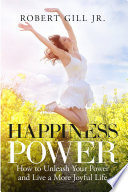 Happiness Power How To Unleash Your Power And Lead A More Joyful Life