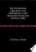 Die Dichotomie Figuration und Abstraktion in der deutschen Kunst von 1945 bis 1985