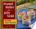 Peanut Butter and Jelly Sushi and Other Party Recipes