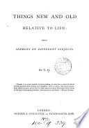 Things new and old relative to life  sermons by T H  Book PDF