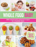 Whole Food Baby : and nutritious foods for baby, from best first...