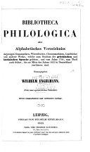 Bibliotheca philologica, oder, Alphabetisches Verzeichniss derjenigen Grammatiken, Wörterbücher, Chrestomathieen, Lesebücher und anderer Werke, welche zum Studium der griechischen und lateinischen Sprache gehören, und vom Jahre 1750, zum Theil auch fruḧer, bis zur Mitte des Jahres 1852 in Deutschland erschienen sind
