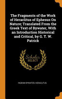 The Fragments Of The Work Of Heraclitus Of Ephesus On Nature Translated From The Greek Text Of Bywater With An Introduction Historical And Critical By G T W Patrick