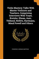Violin Mastery; Talks with Master Violinists and Teachers, Comprising Interviews with Ysaye, Kreisler, Elman, Auer, Thibaud, Heifetz, Hartmann, Maud Powell and Others Culturally Important And Is Part Of The