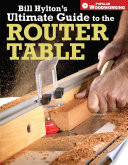 Bill Hylton s Ultimate Guide to the Router Table