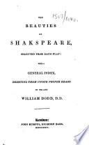The Beauties of Shakespeare  Selected from Each Play  with a General Index  Digesting Them Under Proper Heads  By the Late William Dodd