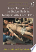 Death, Torture And The Broken Body In European Art, 1300–1650 : of the late medieval and early modern periods...
