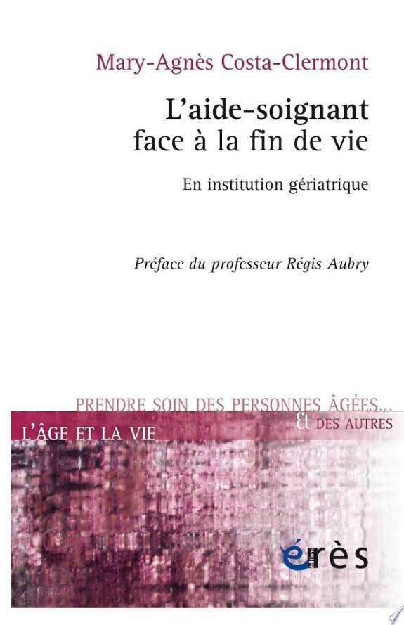 L'aide-soignant face à la fin de vie : en institution gériatrique / Mary-Agnès Costa-Clermont ; préface de Régis Aubry ; postface de Bernard Paternostre.- Toulouse : Erès , DL 2015