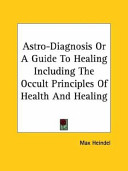 Astro Diagnosis Or A Guide To Healing Including The Occult Principles Of Health And Healing