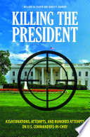 Killing the President  Assassinations  Attempts  and Rumored Attempts on U S  Commanders in Chief