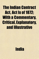 The Indian Contract ACT  ACT IX of 1872  With a Commentary  Critical  Explanatory  and Illustrative