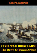 Civil War Ironclads: The Dawn Of Naval Armor The Ironclads Of The Civil