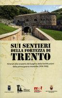 Sui sentieri della fortezza di Trento  Itinerari alla scoperta dei luoghi e delle fortificazioni della prima guerra mondiale  1914 1918
