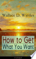 How to Get What You Want  Unabridged
