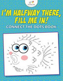 I m Halfway There  Fill Me In  Connect the Dots Book