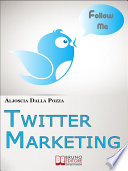 Twitter Marketing. Come Fare Business con Twitter e Promuovere il Tuo Brand Attraverso i Social. (Ebook Italiano - Anteprima Gratis)