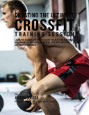Creating the Ultimate Crossfit Training Session: Learn the Secrets and Tricks Used By the Best Professionals and Coaches to Improve Your Fitness, Strength, Nutrition, and Mental Toughness