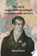 The Life Of August Wilhelm Schlegel, Cosmopolitan Of Art And Poetry : a towering figure in german and european...