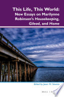 This Life, This World: New Essays on Marilynne Robinson's Housekeeping, Gilead, and Home